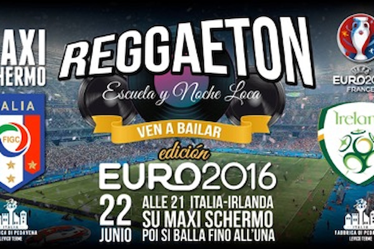 22/6 Reggaeton in Fabbrica (e Italia - Irlanda sui Maxischermi)